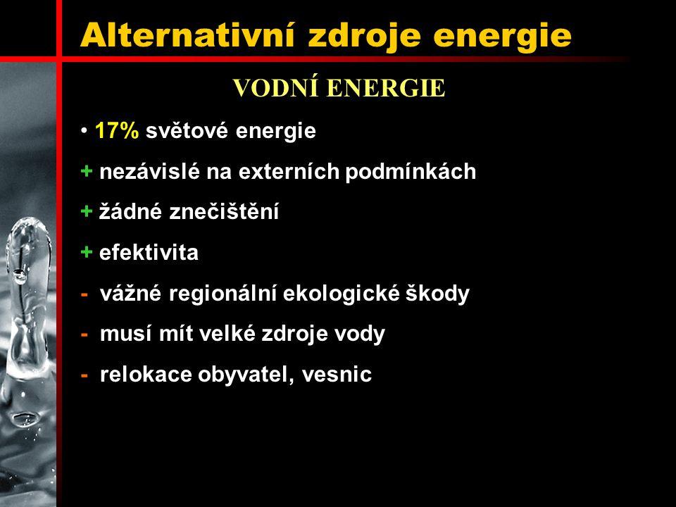 Alternativní zdroje energie VODNÍ ENERGIE 17% světové energie + nezávislé na externích podmínkách + žádné znečištění + efektivita - vážné regionální ekologické škody - musí mít velké zdroje vody - relokace obyvatel, vesnic