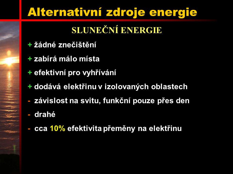 Alternativní zdroje energie SLUNEČNÍ ENERGIE + žádné znečištění + zabírá málo místa + efektivní pro vyhřívání + dodává elektřinu v izolovaných oblastech - závislost na svitu, funkční pouze přes den - drahé - cca 10% efektivita přeměny na elektřinu