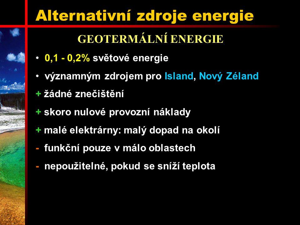 Alternativní zdroje energie GEOTERMÁLNÍ ENERGIE 0,1 - 0,2% světové energie významným zdrojem pro Island, Nový Zéland + žádné znečištění + skoro nulové