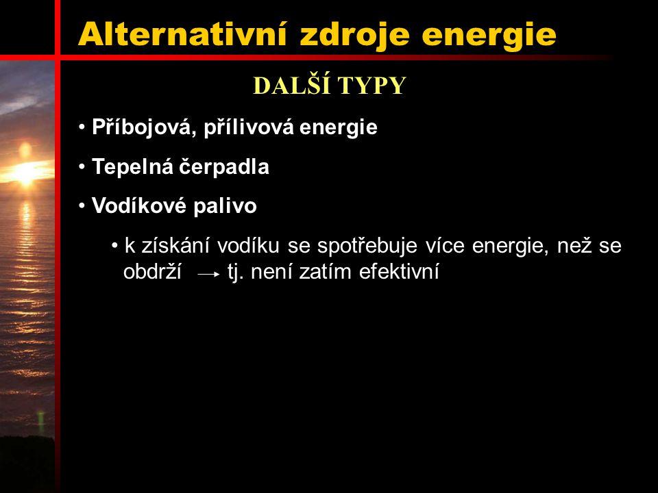 Alternativní zdroje energie DALŠÍ TYPY Příbojová, přílivová energie Tepelná čerpadla Vodíkové palivo k získání vodíku se spotřebuje více energie, než se obdrží tj.
