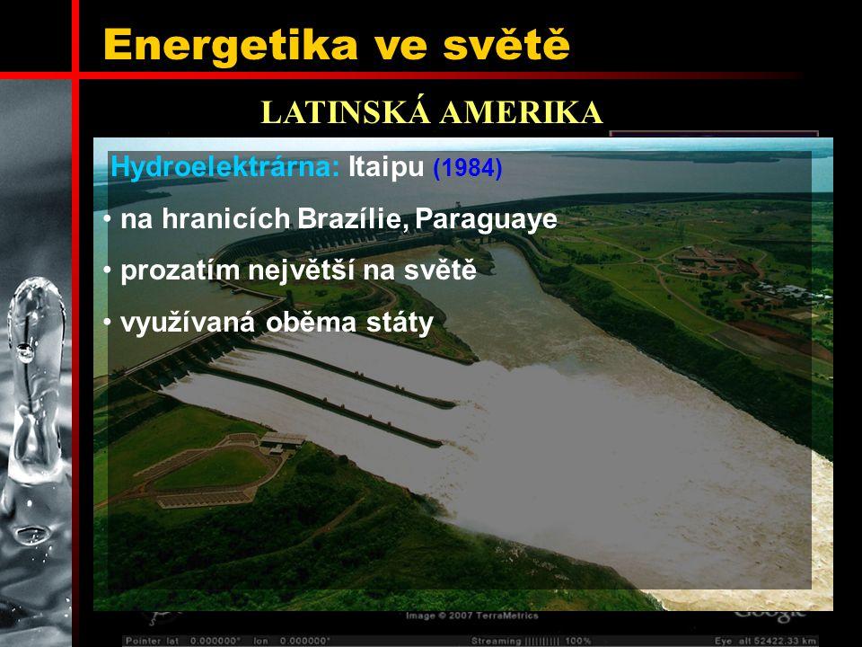 Energetika ve světě LATINSKÁ AMERIKA Hydroelektrárna: Itaipu (1984) na hranicích Brazílie, Paraguaye prozatím největší na světě využívaná oběma státy