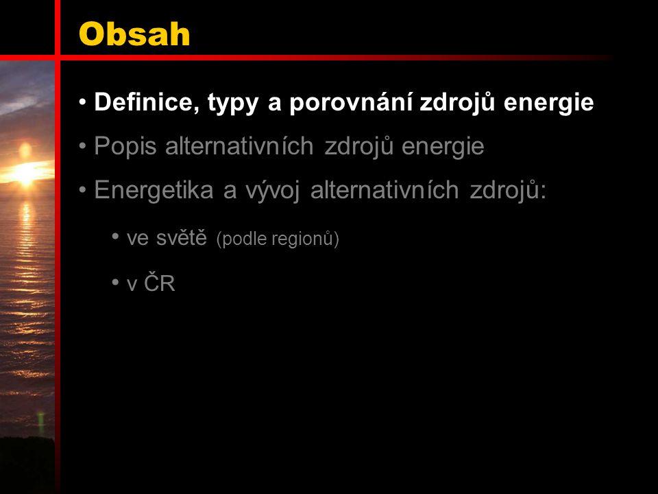 Obsah Definice, typy a porovnání zdrojů energie Popis alternativních zdrojů energie Energetika a vývoj alternativních zdrojů: ve světě (podle regionů) v ČR