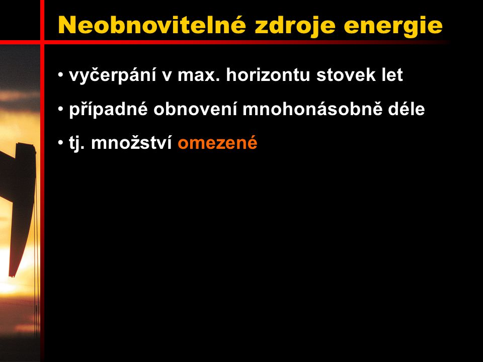 Neobnovitelné zdroje energie vyčerpání v max. horizontu stovek let případné obnovení mnohonásobně déle tj. množství omezené