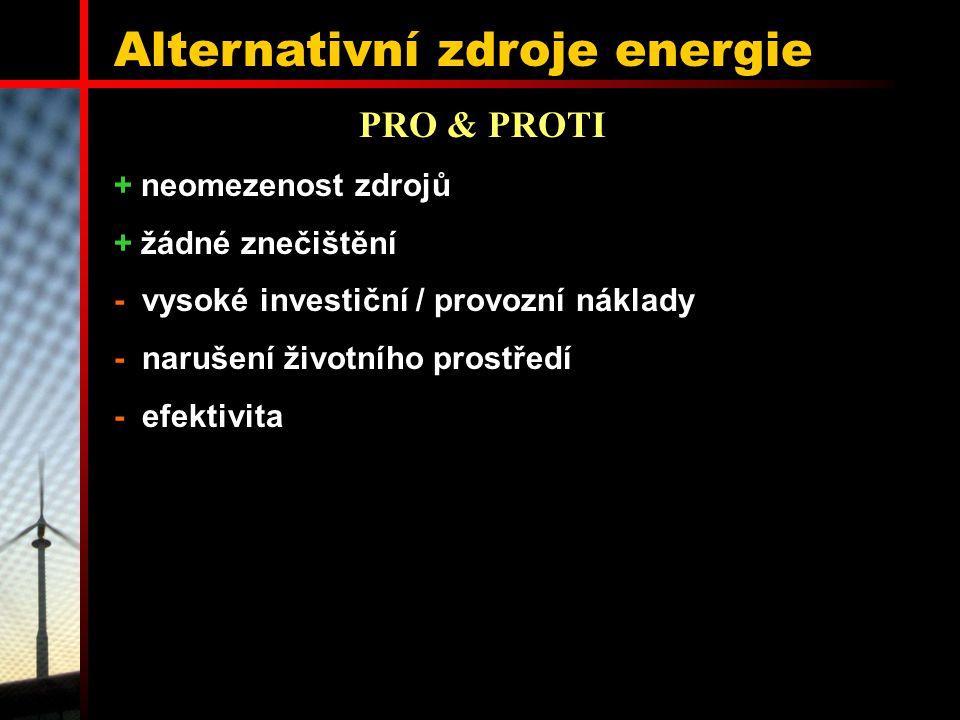 Alternativní zdroje energie + neomezenost zdrojů + žádné znečištění - vysoké investiční / provozní náklady - narušení životního prostředí - efektivita PRO & PROTI