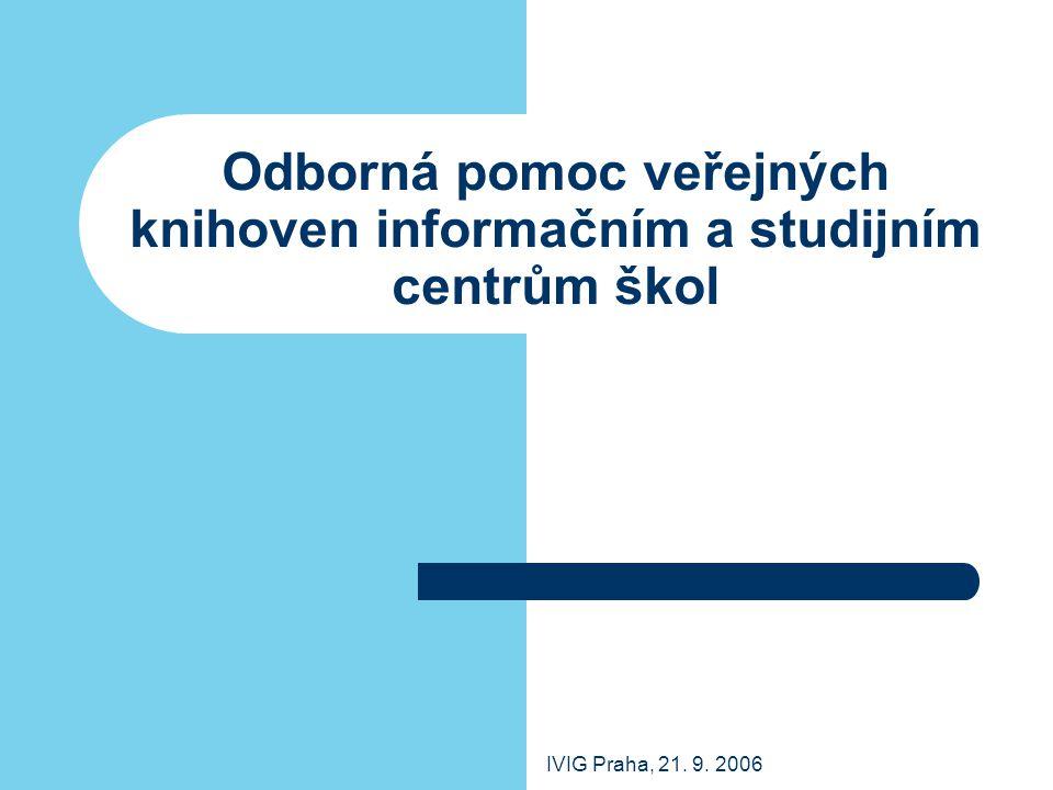 IVIG Praha, 21. 9. 2006 Odborná pomoc veřejných knihoven informačním a studijním centrům škol