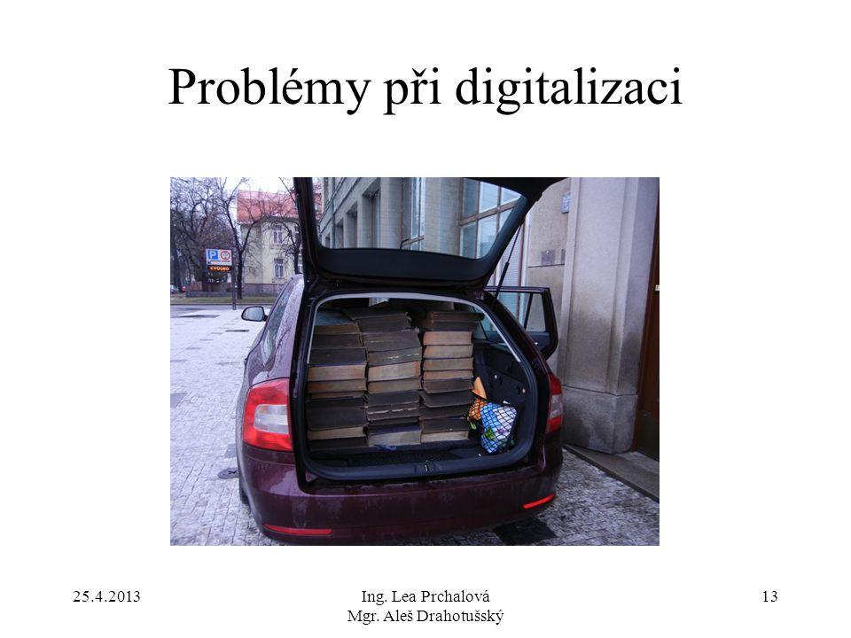 25.4.2013Ing. Lea Prchalová Mgr. Aleš Drahotušský 13 Problémy při digitalizaci