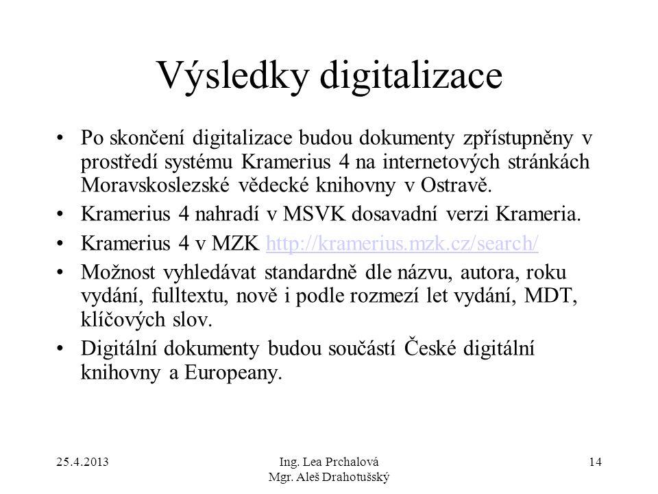 25.4.2013Ing. Lea Prchalová Mgr. Aleš Drahotušský 14 Výsledky digitalizace Po skončení digitalizace budou dokumenty zpřístupněny v prostředí systému K