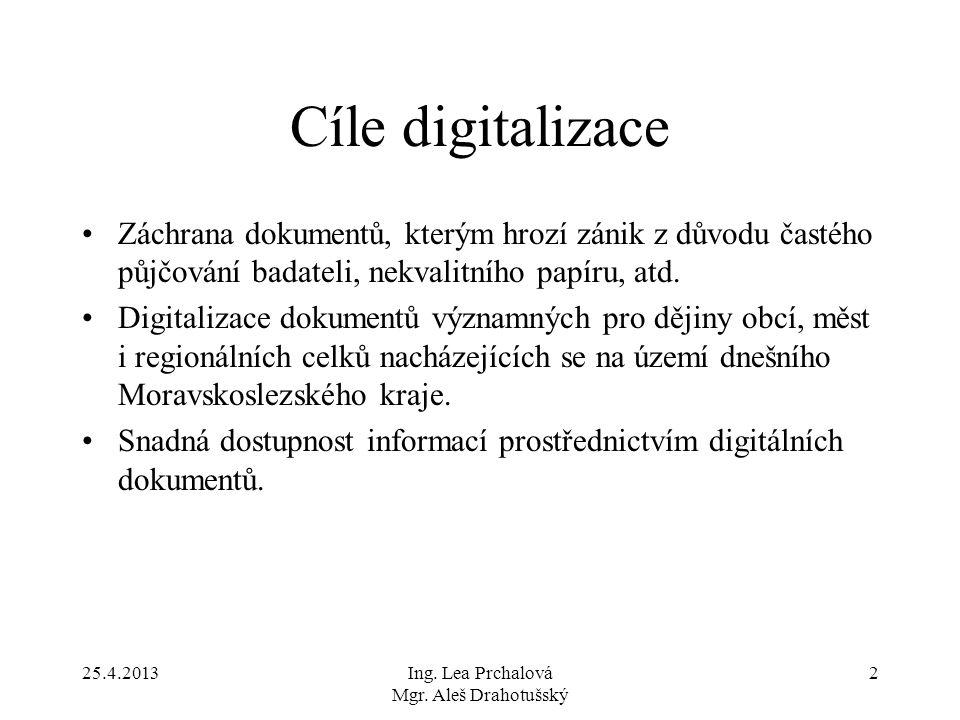 25.4.2013Ing. Lea Prchalová Mgr. Aleš Drahotušský 2 Cíle digitalizace Záchrana dokumentů, kterým hrozí zánik z důvodu častého půjčování badateli, nekv