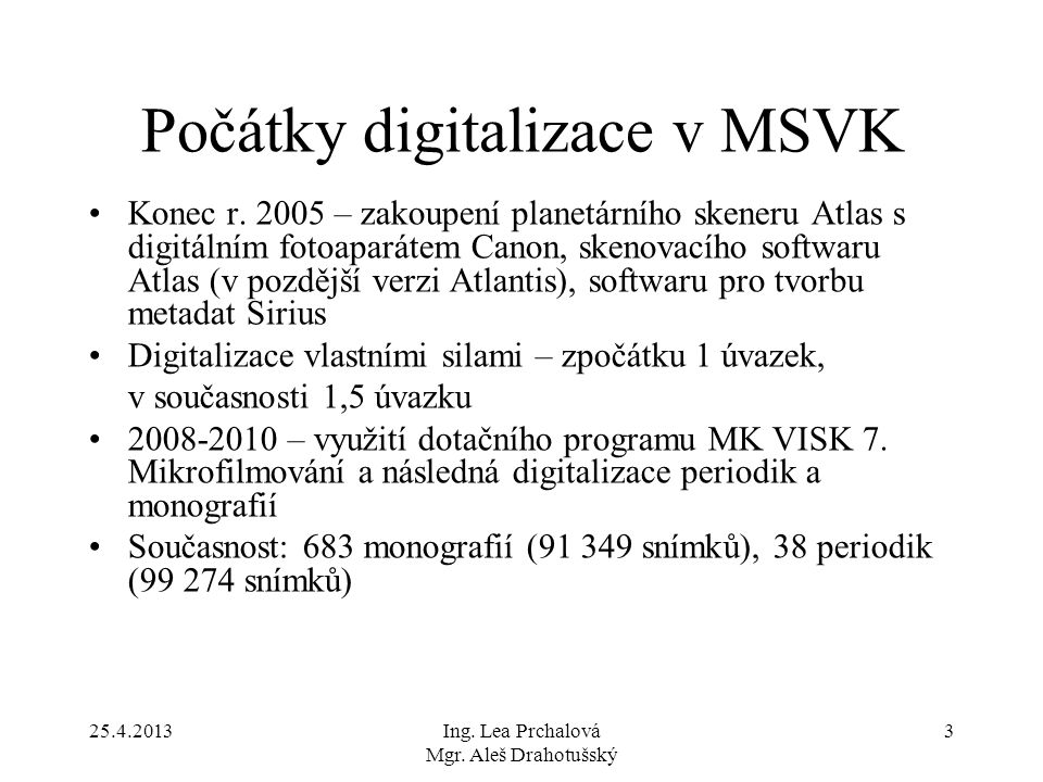 25.4.2013Ing. Lea Prchalová Mgr. Aleš Drahotušský 3 Počátky digitalizace v MSVK Konec r. 2005 – zakoupení planetárního skeneru Atlas s digitálním foto