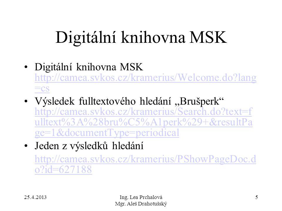 25.4.2013Ing. Lea Prchalová Mgr. Aleš Drahotušský 5 Digitální knihovna MSK Digitální knihovna MSK http://camea.svkos.cz/kramerius/Welcome.do?lang =cs