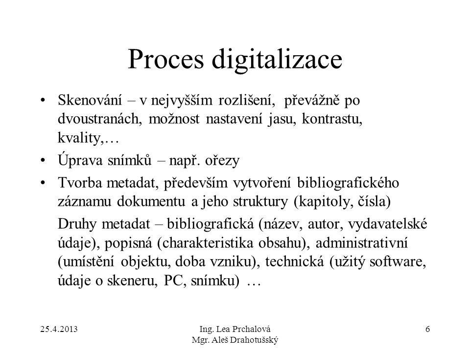 25.4.2013Ing. Lea Prchalová Mgr. Aleš Drahotušský 6 Proces digitalizace Skenování – v nejvyšším rozlišení, převážně po dvoustranách, možnost nastavení