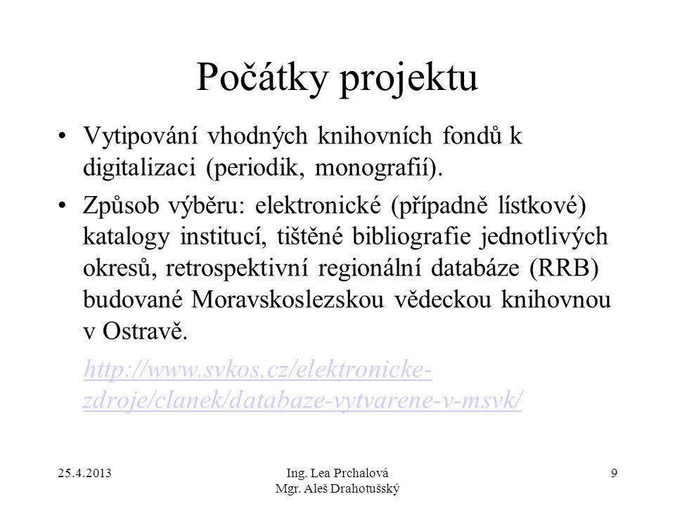 25.4.2013Ing. Lea Prchalová Mgr. Aleš Drahotušský 9 Počátky projektu Vytipování vhodných knihovních fondů k digitalizaci (periodik, monografií). Způso