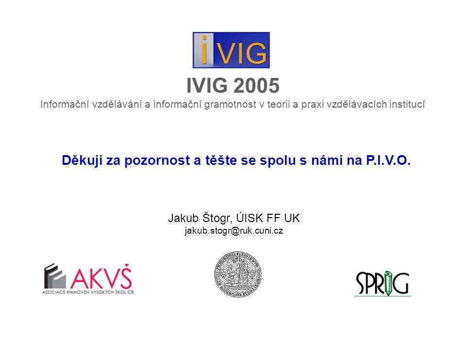 IVIG 2005 Informační vzdělávání a informační gramotnost v teorii a praxi vzdělávacích institucí Děkuji za pozornost a těšte se spolu s námi na P.I.V.O.