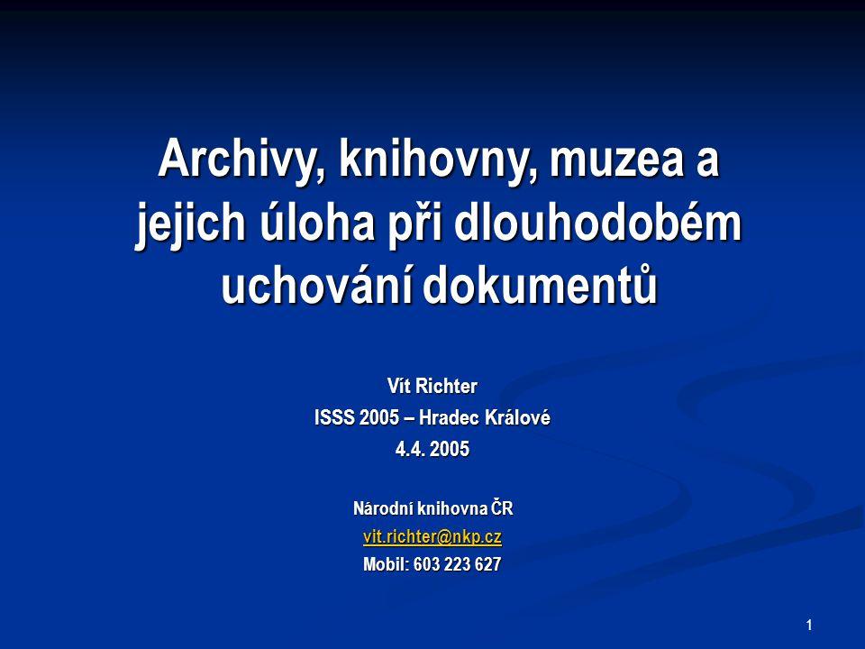 1 Vít Richter ISSS 2005 – Hradec Králové 4.4. 2005 Národní knihovna ČR vit.richter@nkp.cz Mobil: 603 223 627 Archivy, knihovny, muzea a jejich úloha p