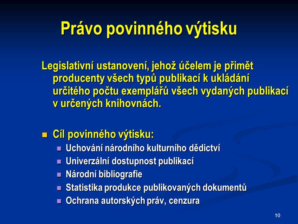 10 Právo povinného výtisku Legislativní ustanovení, jehož účelem je přimět producenty všech typů publikací k ukládání určitého počtu exemplářů všech vydaných publikací v určených knihovnách.