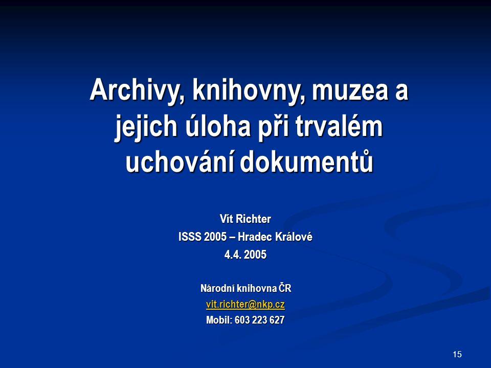 15 Vít Richter ISSS 2005 – Hradec Králové 4.4. 2005 Národní knihovna ČR vit.richter@nkp.cz Mobil: 603 223 627 Archivy, knihovny, muzea a jejich úloha