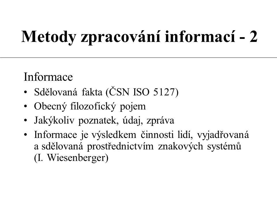 Metody zpracování informací - 2 Informace Sdělovaná fakta (ČSN ISO 5127) Obecný filozofický pojem Jakýkoliv poznatek, údaj, zpráva Informace je výsledkem činnosti lidí, vyjadřovaná a sdělovaná prostřednictvím znakových systémů (I.