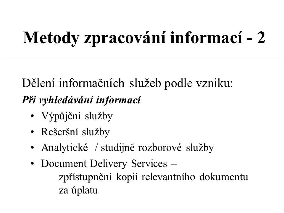 Metody zpracování informací - 2 Dělení informačních služeb podle vzniku: Při vyhledávání informací Výpůjční služby Rešeršní služby Analytické / studijně rozborové služby Document Delivery Services – zpřístupnění kopií relevantního dokumentu za úplatu