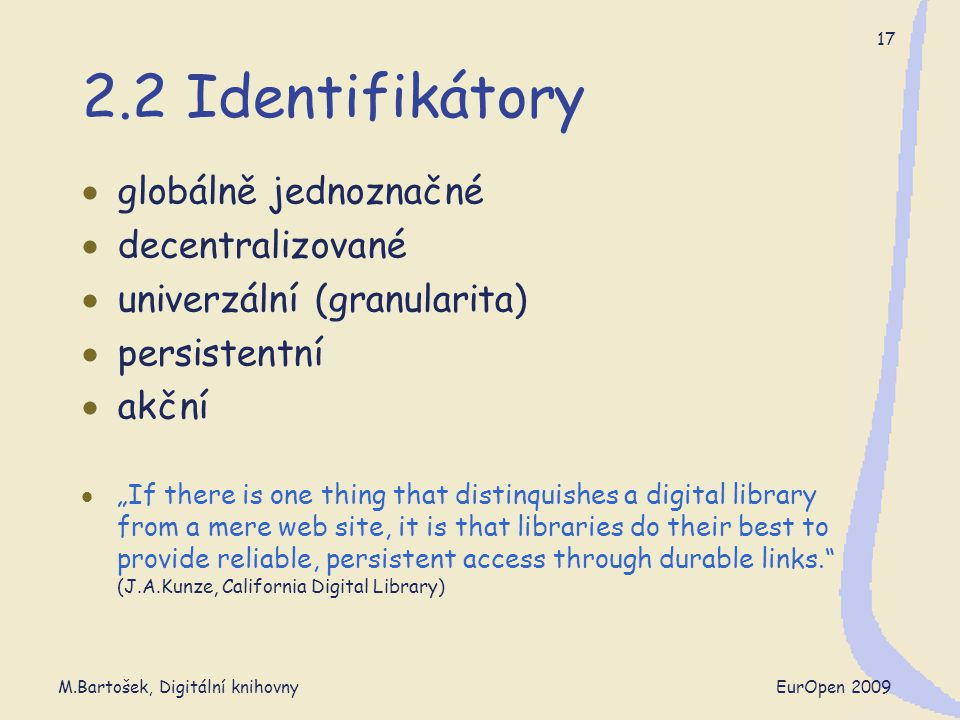 "M.Bartošek, Digitální knihovny EurOpen 2009 17 2.2 Identifikátory  globálně jednoznačné  decentralizované  univerzální (granularita)  persistentní  akční  ""If there is one thing that distinquishes a digital library from a mere web site, it is that libraries do their best to provide reliable, persistent access through durable links. (J.A.Kunze, California Digital Library)"