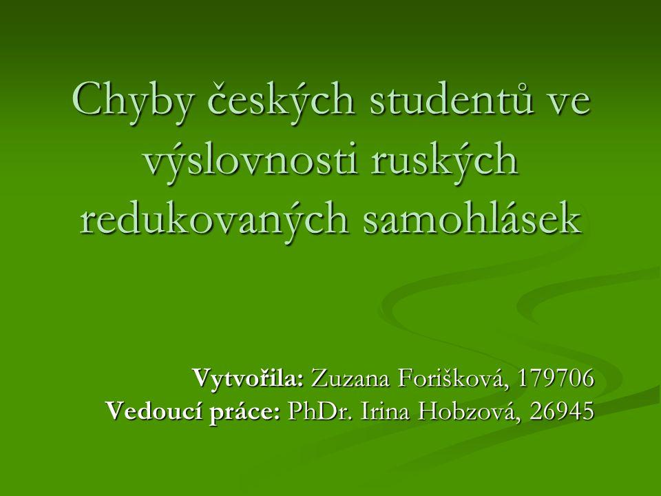 Chyby českých studentů ve výslovnosti ruských redukovaných samohlásek Vytvořila: Zuzana Forišková, 179706 Vedoucí práce: PhDr. Irina Hobzová, 26945
