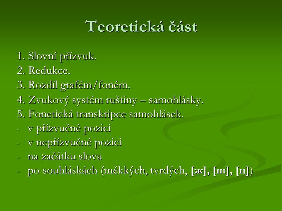 Teoretická část 1. Slovní přízvuk. 2. Redukce. 3. Rozdíl grafém/foném. 4. Zvukový systém ruštiny – samohlásky. 5. Fonetická transkripce samohlásek. -