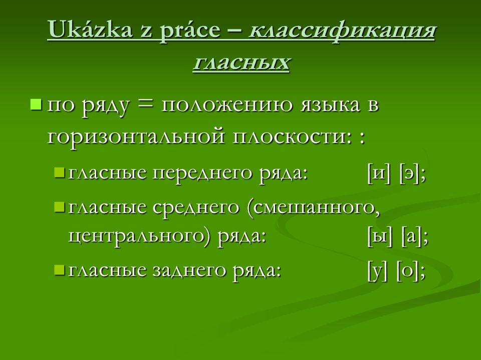 Ukázka z práce – классификация гласных по ряду = положению языка в горизонтальной плоскости: : по ряду = положению языка в горизонтальной плоскости: : гласные переднего ряда: [и] [э]; гласные переднего ряда: [и] [э]; гласные среднего (смешанного, центрального) ряда: [ы] [а]; гласные среднего (смешанного, центрального) ряда: [ы] [а]; гласные заднего ряда: [у] [о]; гласные заднего ряда: [у] [о];