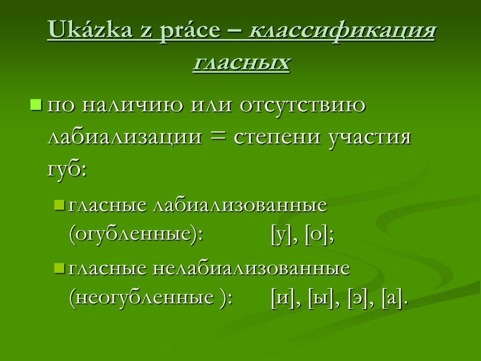 Ukázka z práce – классификация гласных по наличию или отсутствию лабиализации = степени участия губ: по наличию или отсутствию лабиализации = степени участия губ: гласные лабиализованные (огубленные): [у], [о]; гласные лабиализованные (огубленные): [у], [о]; гласные нелабиализованные (неогубленные ): [и], [ы], [э], [а].