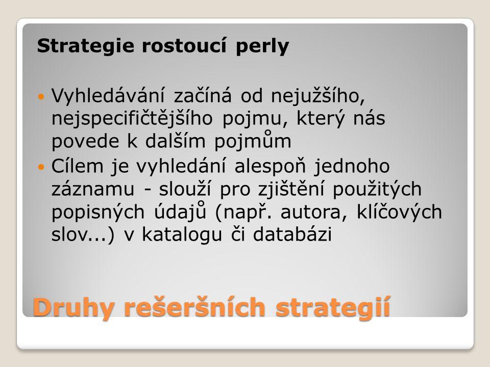 Druhy rešeršních strategií Strategie rostoucí perly Vyhledávání začíná od nejužšího, nejspecifičtějšího pojmu, který nás povede k dalším pojmům Cílem