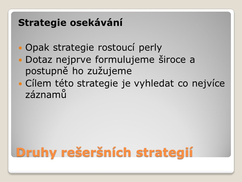Druhy rešeršních strategií Strategie osekávání Opak strategie rostoucí perly Dotaz nejprve formulujeme široce a postupně ho zužujeme Cílem této strate