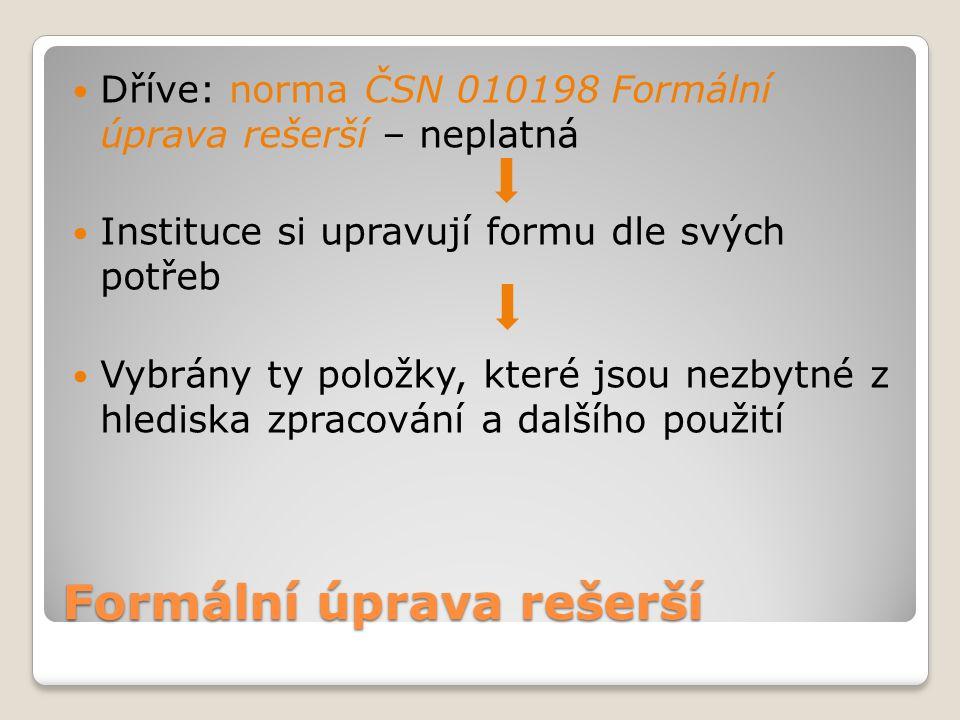 Formální úprava rešerší Dříve: norma ČSN 010198 Formální úprava rešerší – neplatná Instituce si upravují formu dle svých potřeb Vybrány ty položky, kt