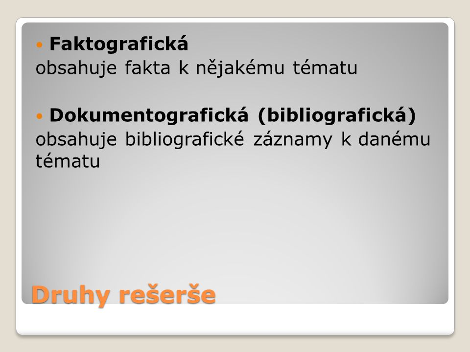 Druhy rešerše Faktografická obsahuje fakta k nějakému tématu Dokumentografická (bibliografická) obsahuje bibliografické záznamy k danému tématu