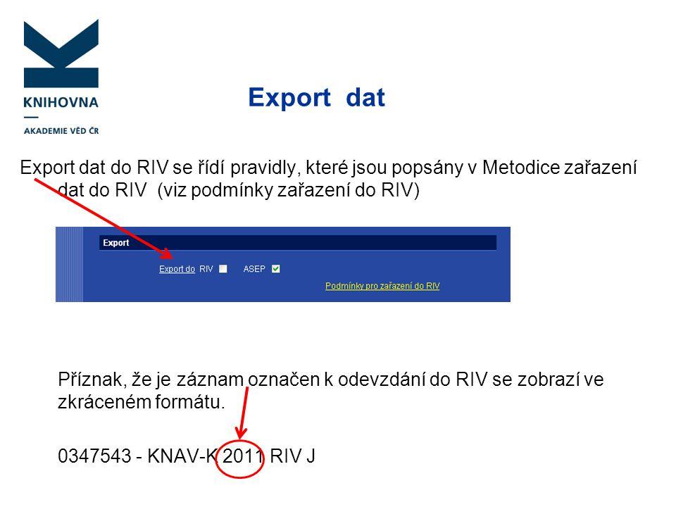 Export dat Export dat do RIV se řídí pravidly, které jsou popsány v Metodice zařazení dat do RIV (viz podmínky zařazení do RIV) Příznak, že je záznam