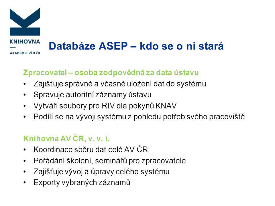 Databáze ASEP – kdo se o ni stará Zpracovatel – osoba zodpovědná za data ústavu Zajišťuje správné a včasné uložení dat do systému Spravuje autoritní z