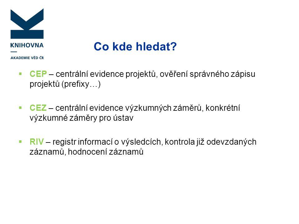 Co kde hledat?  CEP – centrální evidence projektů, ověření správného zápisu projektů (prefixy…)  CEZ – centrální evidence výzkumných záměrů, konkrét