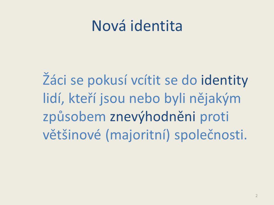 Nová identita 2 Žáci se pokusí vcítit se do identity lidí, kteří jsou nebo byli nějakým způsobem znevýhodněni proti většinové (majoritní) společnosti.