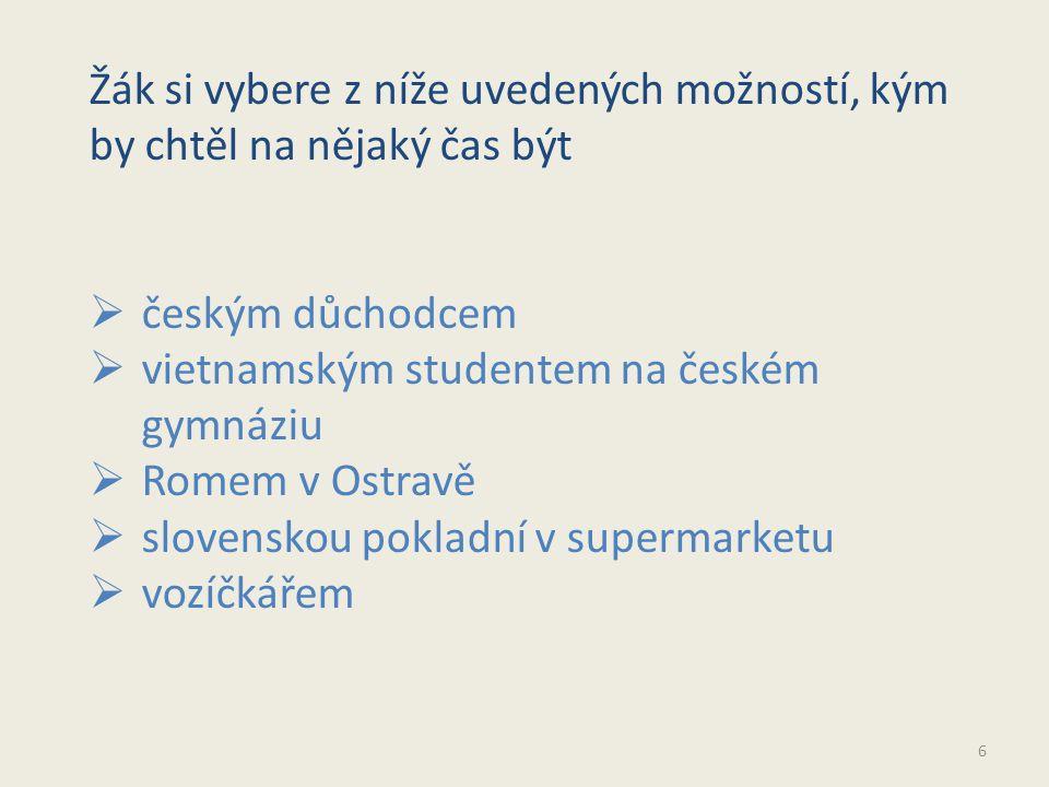6 Žák si vybere z níže uvedených možností, kým by chtěl na nějaký čas být  českým důchodcem  vietnamským studentem na českém gymnáziu  Romem v Ostravě  slovenskou pokladní v supermarketu  vozíčkářem