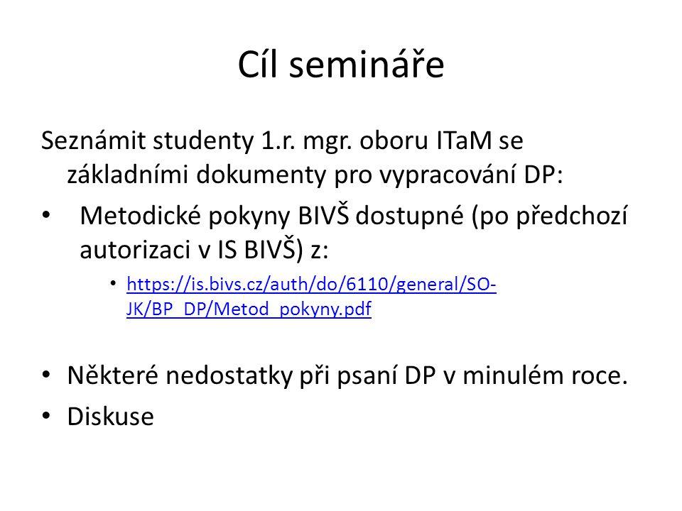 Cíl semináře Seznámit studenty 1.r. mgr. oboru ITaM se základními dokumenty pro vypracování DP: Metodické pokyny BIVŠ dostupné (po předchozí autorizac