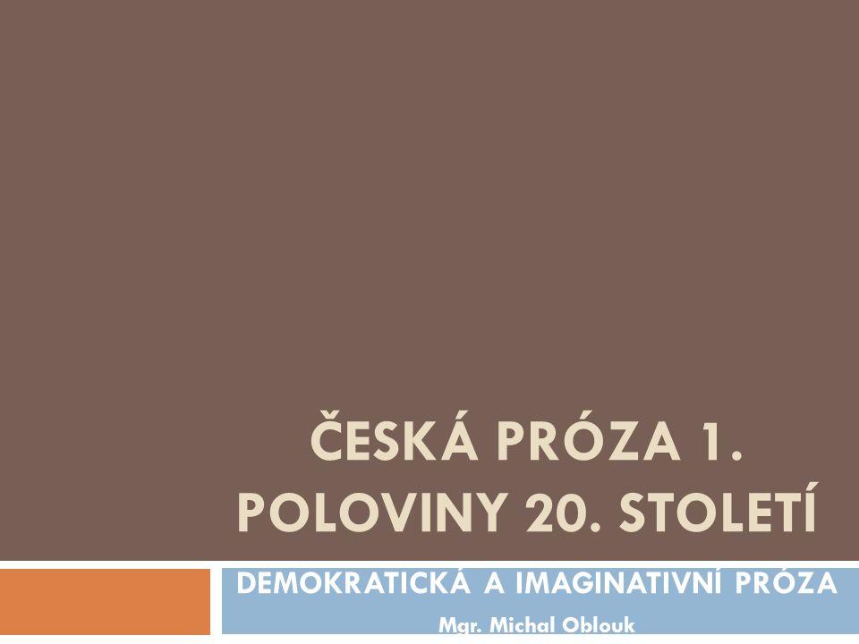 ČESKÁ PRÓZA 1. POLOVINY 20. STOLETÍ DEMOKRATICKÁ A IMAGINATIVNÍ PRÓZA Mgr. Michal Oblouk
