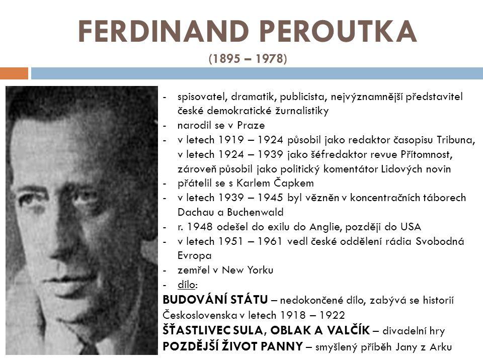 FERDINAND PEROUTKA (1895 – 1978) -spisovatel, dramatik, publicista, nejvýznamnější představitel české demokratické žurnalistiky -narodil se v Praze -v letech 1919 – 1924 působil jako redaktor časopisu Tribuna, v letech 1924 – 1939 jako šéfredaktor revue Přítomnost, zároveň působil jako politický komentátor Lidových novin -přátelil se s Karlem Čapkem -v letech 1939 – 1945 byl vězněn v koncentračních táborech Dachau a Buchenwald -r.