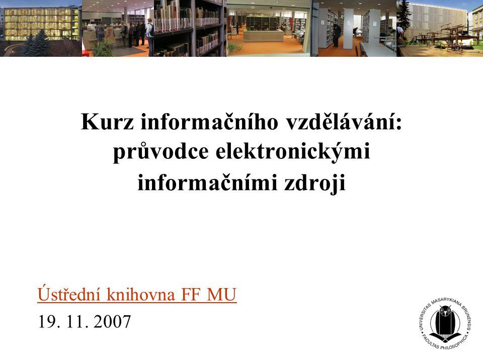 Kurz informačního vzdělávání: průvodce elektronickými informačními zdroji Ústřední knihovna FF MU 19. 11. 2007