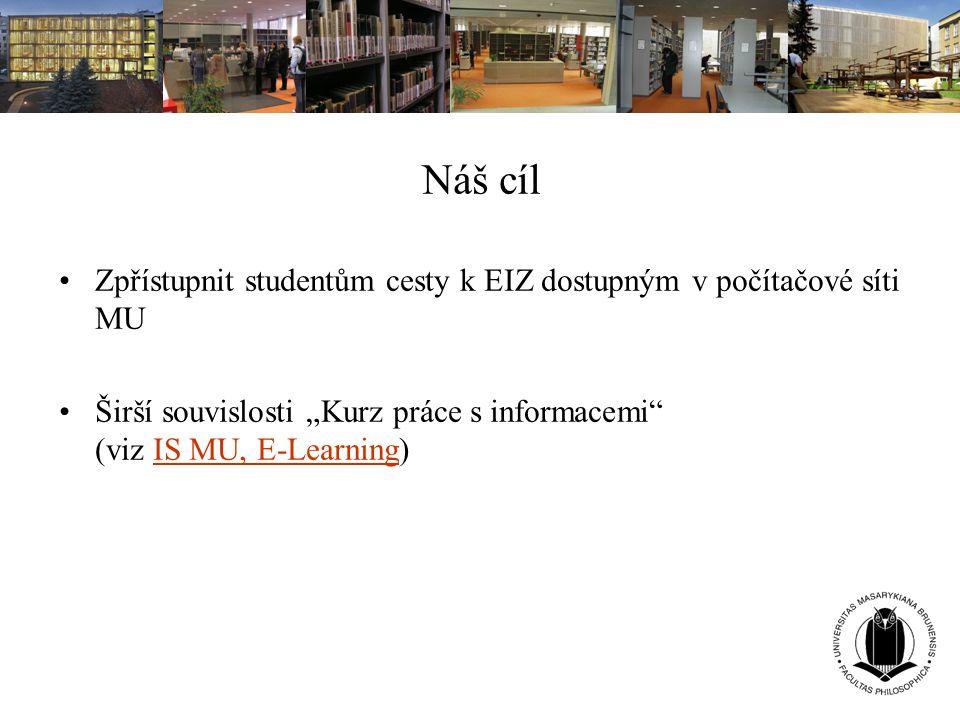 """Náš cíl Zpřístupnit studentům cesty k EIZ dostupným v počítačové síti MU Širší souvislosti """"Kurz práce s informacemi"""" (viz IS MU, E-Learning)IS MU, E-"""
