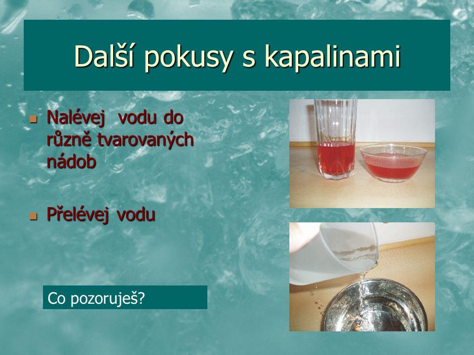 Další pokusy s kapalinami Nalévej vodu do různě tvarovaných nádob Nalévej vodu do různě tvarovaných nádob Přelévej vodu Přelévej vodu Co pozoruješ?
