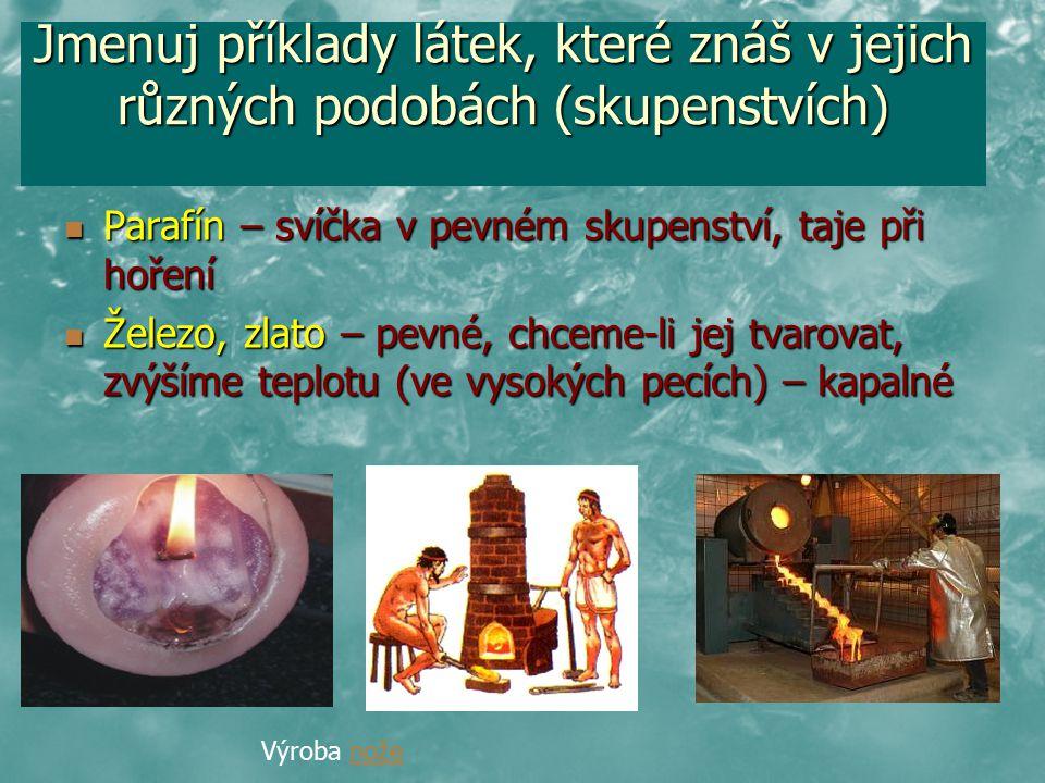 Jmenuj příklady látek, které znáš v jejich různých podobách (skupenstvích) Parafín – svíčka v pevném skupenství, taje při hoření Parafín – svíčka v pe