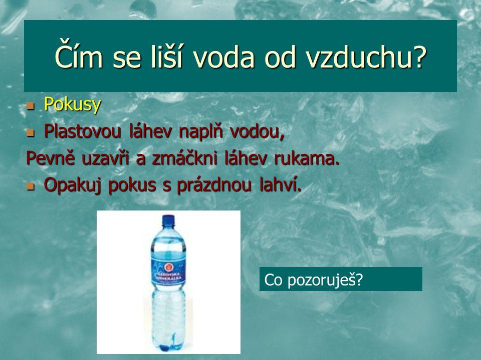 Čím se liší voda od vzduchu? Pokusy Pokusy Plastovou láhev naplň vodou, Plastovou láhev naplň vodou, Pevně uzavři a zmáčkni láhev rukama. Opakuj pokus