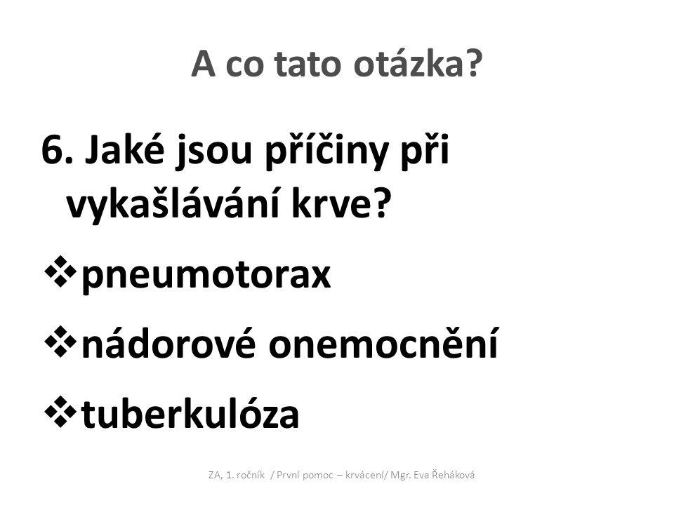 A co tato otázka? 6. Jaké jsou příčiny při vykašlávání krve?  pneumotorax  nádorové onemocnění  tuberkulóza ZA, 1. ročník / První pomoc – krvácení/