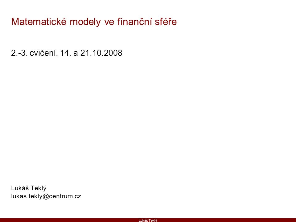 Lukáš Teklý Matematické modely ve finanční sféře 2.-3. cvičení, 14. a 21.10.2008 Lukáš Teklý lukas.tekly@centrum.cz