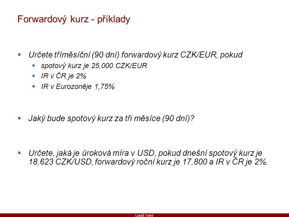 Lukáš Teklý Forwardový kurz - příklady  Určete tříměsíční (90 dní) forwardový kurz CZK/EUR, pokud  spotový kurz je 25,000 CZK/EUR  IR v ČR je 2%  IR v Eurozoněje 1,75%  Jaký bude spotový kurz za tři měsíce (90 dní).