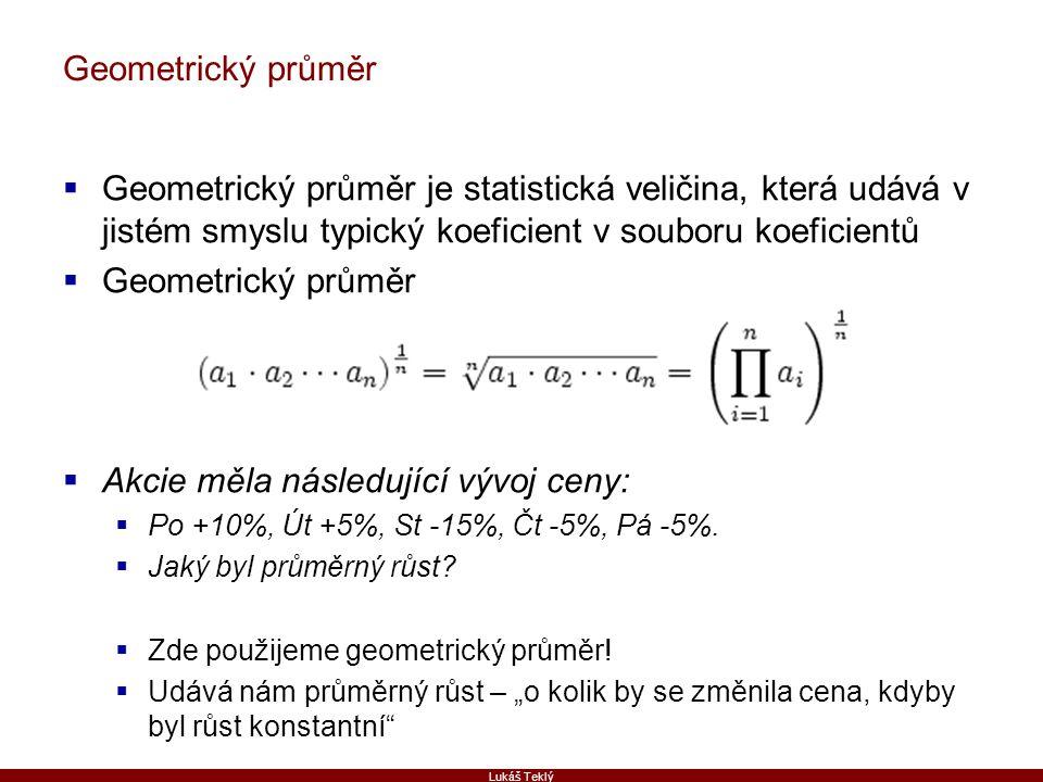 Lukáš Teklý Geometrický průměr  Geometrický průměr je statistická veličina, která udává v jistém smyslu typický koeficient v souboru koeficientů  Geometrický průměr  Akcie měla následující vývoj ceny:  Po +10%, Út +5%, St -15%, Čt -5%, Pá -5%.