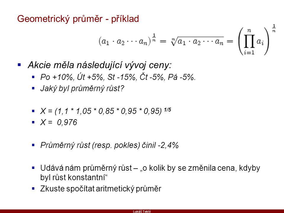 Lukáš Teklý Geometrický průměr - příklad  Akcie měla následující vývoj ceny:  Po +10%, Út +5%, St -15%, Čt -5%, Pá -5%.