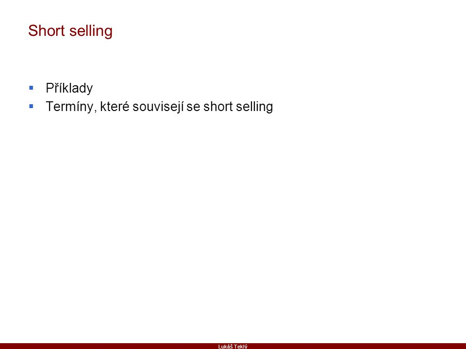 Lukáš Teklý Short selling  Příklady  Termíny, které souvisejí se short selling